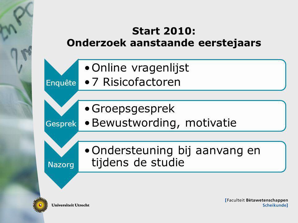 8 Start 2010: Onderzoek aanstaande eerstejaars Enquête Online vragenlijst 7 Risicofactoren Gesprek Groepsgesprek Bewustwording, motivatie Nazorg Ondersteuning bij aanvang en tijdens de studie