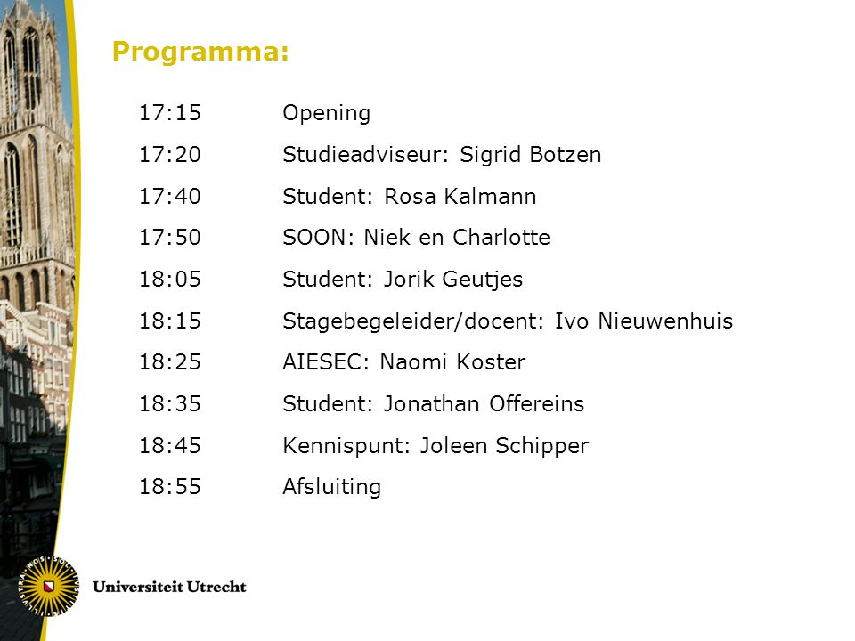 Programma: 17:15Opening 17:20Studieadviseur: Sigrid Botzen 17:40Student: Rosa Kalmann 17:50SOON: Niek en Charlotte 18:05Student: Jorik Geutjes 18:15St