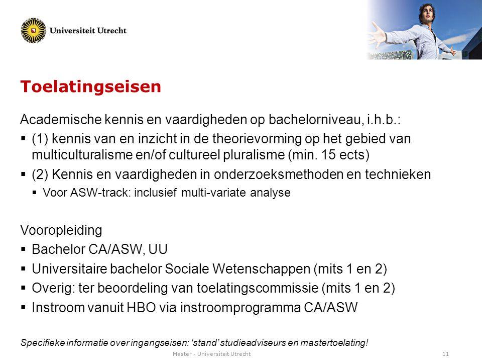 Master - Universiteit Utrecht11 Toelatingseisen Academische kennis en vaardigheden op bachelorniveau, i.h.b.:  (1) kennis van en inzicht in de theori