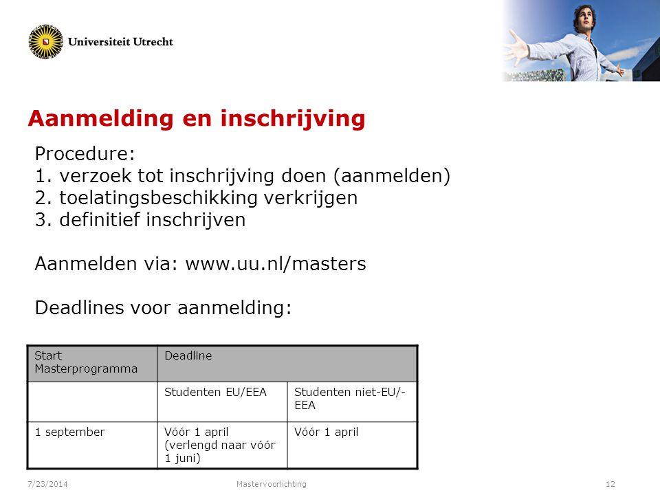 7/23/2014Mastervoorlichting12 Aanmelding en inschrijving Start Masterprogramma Deadline Studenten EU/EEAStudenten niet-EU/- EEA 1 septemberVóór 1 apri