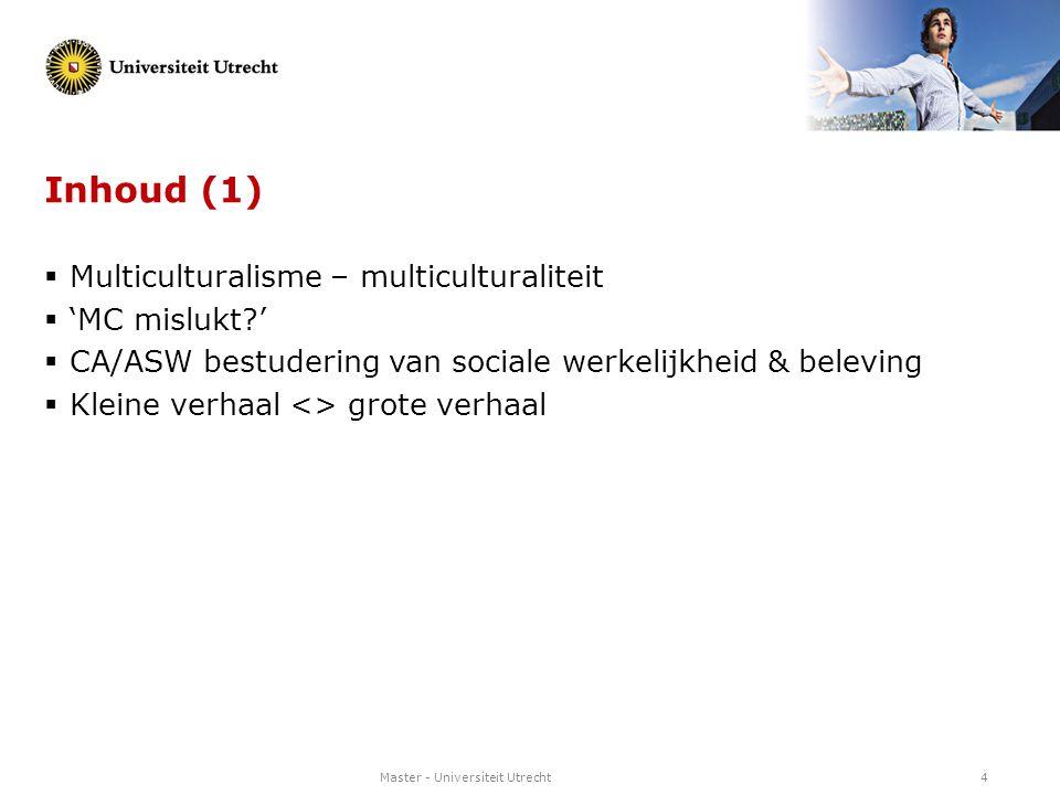 Master - Universiteit Utrecht4 Inhoud (1)  Multiculturalisme – multiculturaliteit  'MC mislukt?'  CA/ASW bestudering van sociale werkelijkheid & be