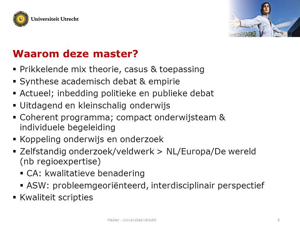Master - Universiteit Utrecht9 Waarom deze master?  Prikkelende mix theorie, casus & toepassing  Synthese academisch debat & empirie  Actueel; inbe