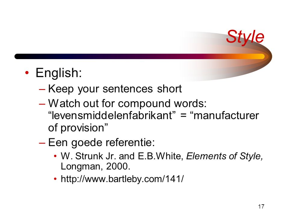 17 Style English: –Keep your sentences short –Watch out for compound words: levensmiddelenfabrikant = manufacturer of provision –Een goede referentie: W.
