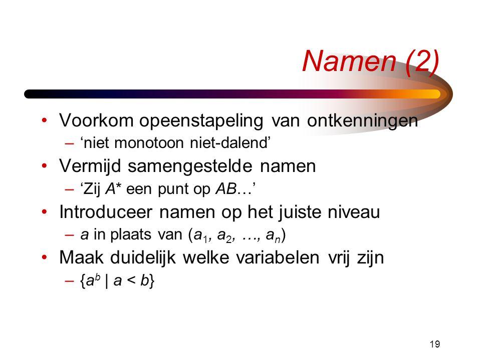 19 Namen (2) Voorkom opeenstapeling van ontkenningen –'niet monotoon niet-dalend' Vermijd samengestelde namen –'Zij A* een punt op AB…' Introduceer na