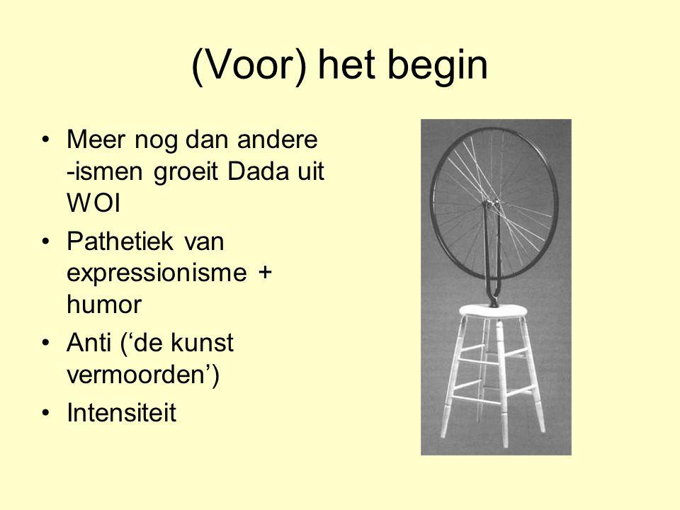 (Voor) het begin Meer nog dan andere -ismen groeit Dada uit WOI Pathetiek van expressionisme + humor Anti ('de kunst vermoorden') Intensiteit