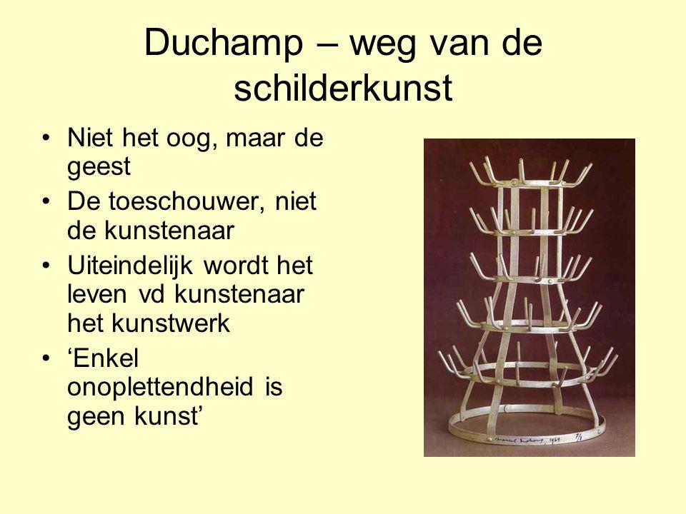 Duchamp – weg van de schilderkunst Niet het oog, maar de geest De toeschouwer, niet de kunstenaar Uiteindelijk wordt het leven vd kunstenaar het kunst