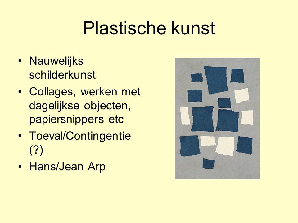 Plastische kunst Nauwelijks schilderkunst Collages, werken met dagelijkse objecten, papiersnippers etc Toeval/Contingentie (?) Hans/Jean Arp