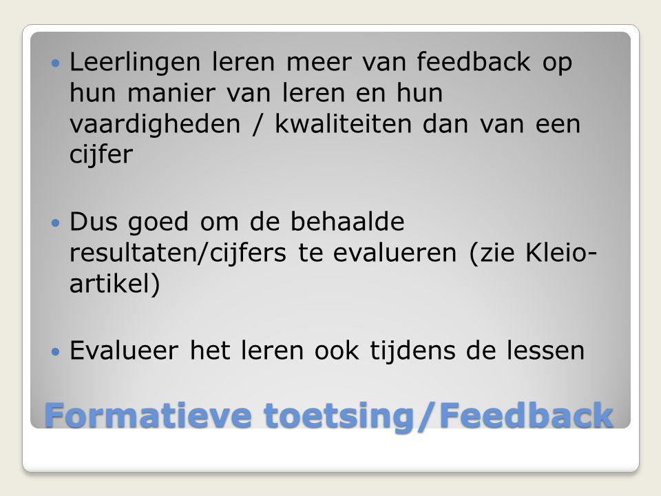 Formatieve toetsing/Feedback Leerlingen leren meer van feedback op hun manier van leren en hun vaardigheden / kwaliteiten dan van een cijfer Dus goed om de behaalde resultaten/cijfers te evalueren (zie Kleio- artikel) Evalueer het leren ook tijdens de lessen