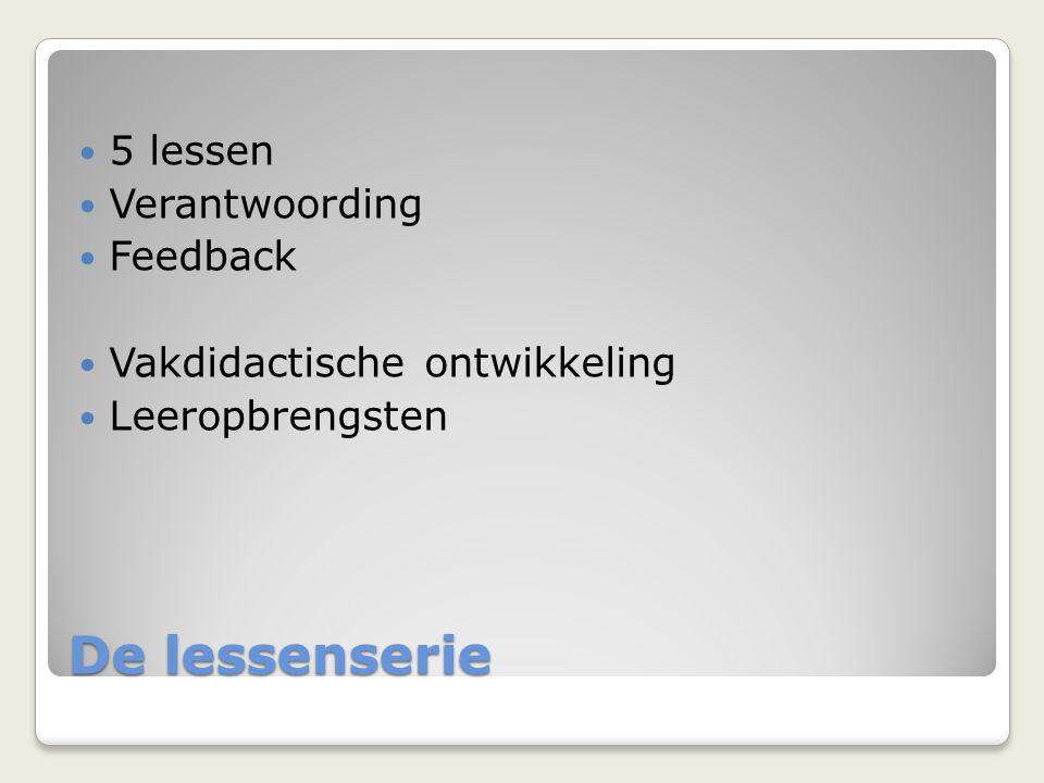 De lessenserie 5 lessen Verantwoording Feedback Vakdidactische ontwikkeling Leeropbrengsten