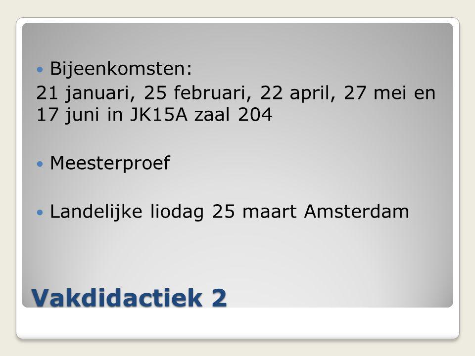 Vakdidactiek 2 Bijeenkomsten: 21 januari, 25 februari, 22 april, 27 mei en 17 juni in JK15A zaal 204 Meesterproef Landelijke liodag 25 maart Amsterdam