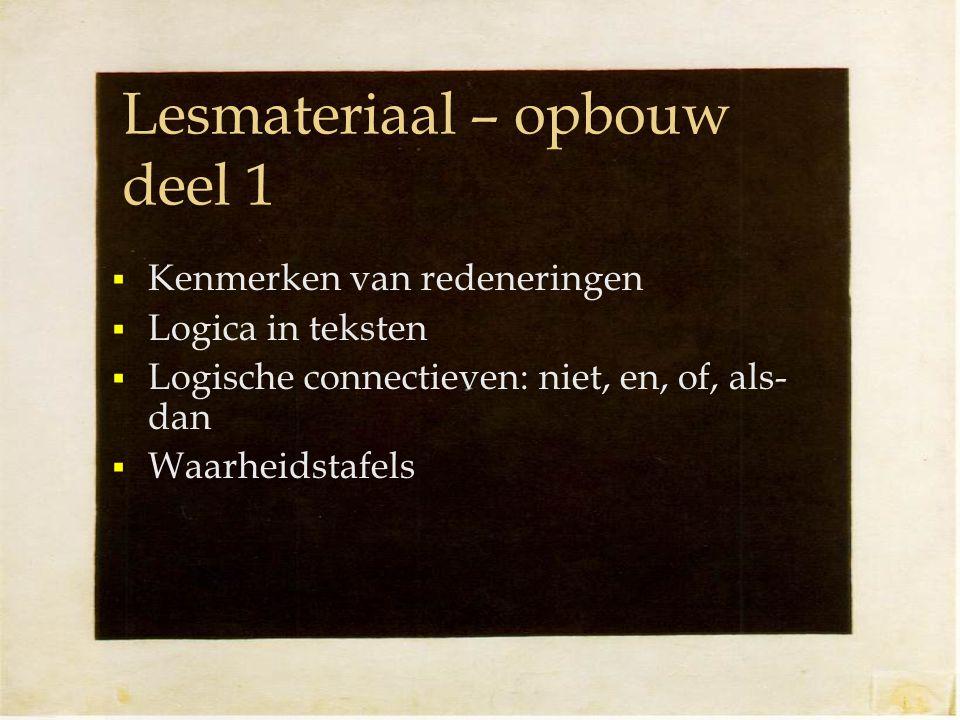 Lesmateriaal – opbouw deel 1  Kenmerken van redeneringen  Logica in teksten  Logische connectieven: niet, en, of, als- dan  Waarheidstafels