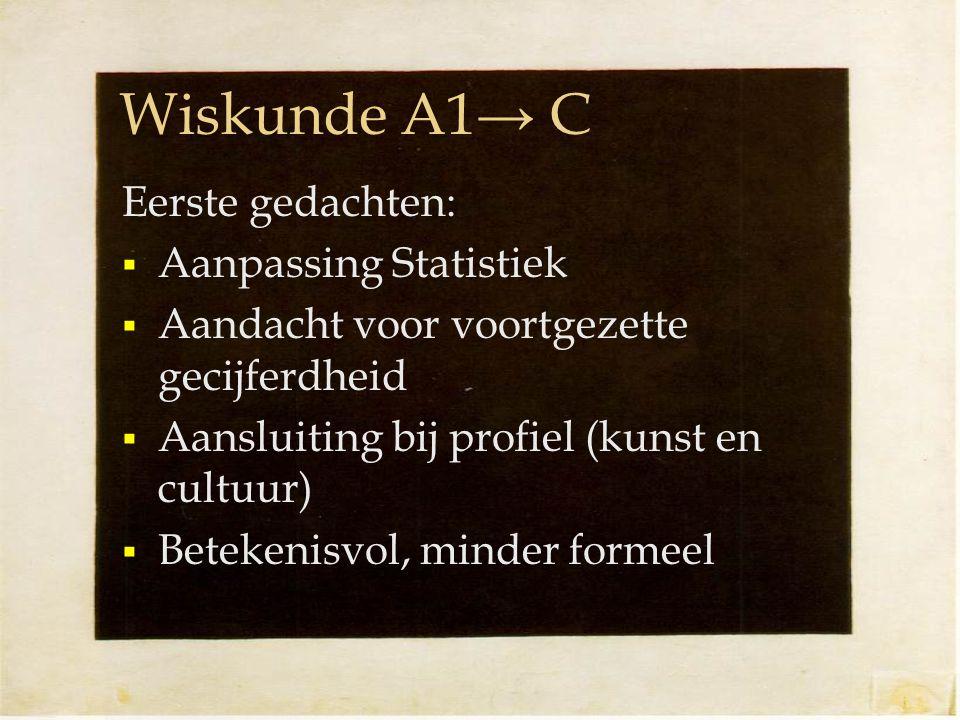Wiskunde A1→ C Eerste gedachten:  Aanpassing Statistiek  Aandacht voor voortgezette gecijferdheid  Aansluiting bij profiel (kunst en cultuur)  Betekenisvol, minder formeel