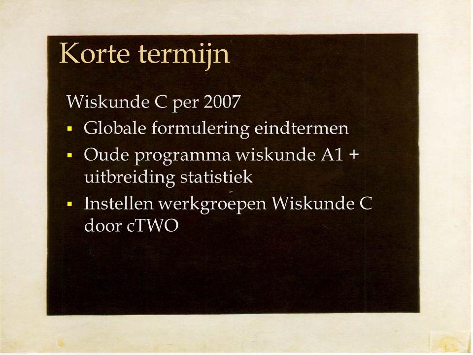 Korte termijn Wiskunde C per 2007  Globale formulering eindtermen  Oude programma wiskunde A1 + uitbreiding statistiek  Instellen werkgroepen Wiskunde C door cTWO