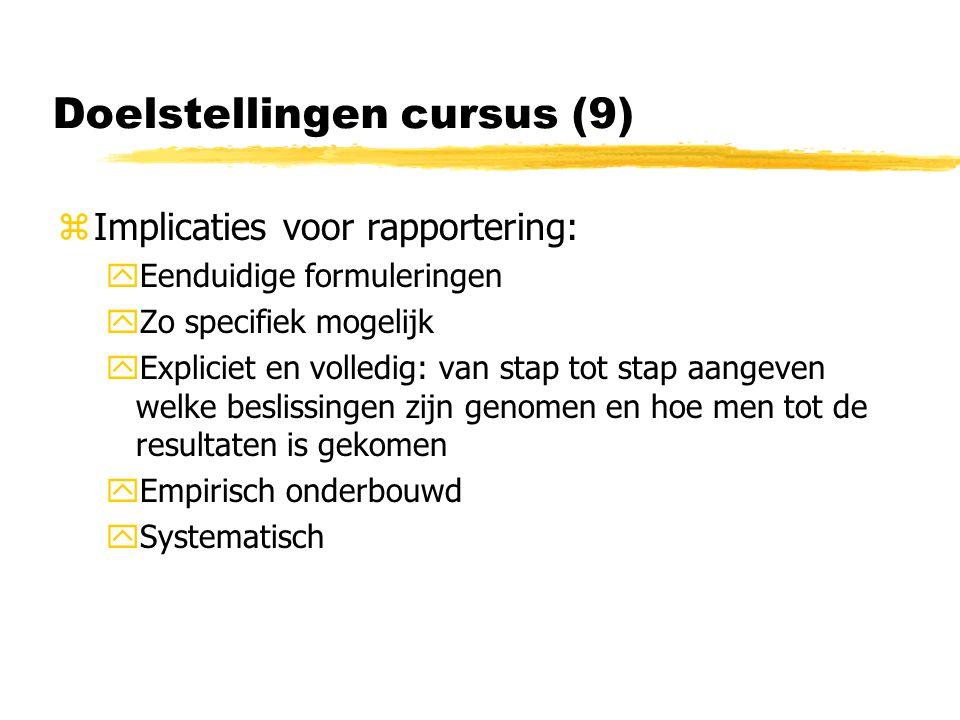 Doelstellingen cursus (9) zImplicaties voor rapportering: yEenduidige formuleringen yZo specifiek mogelijk yExpliciet en volledig: van stap tot stap aangeven welke beslissingen zijn genomen en hoe men tot de resultaten is gekomen yEmpirisch onderbouwd ySystematisch