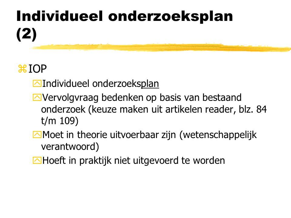 Individueel onderzoeksplan (2) zIOP yIndividueel onderzoeksplan yVervolgvraag bedenken op basis van bestaand onderzoek (keuze maken uit artikelen reader, blz.