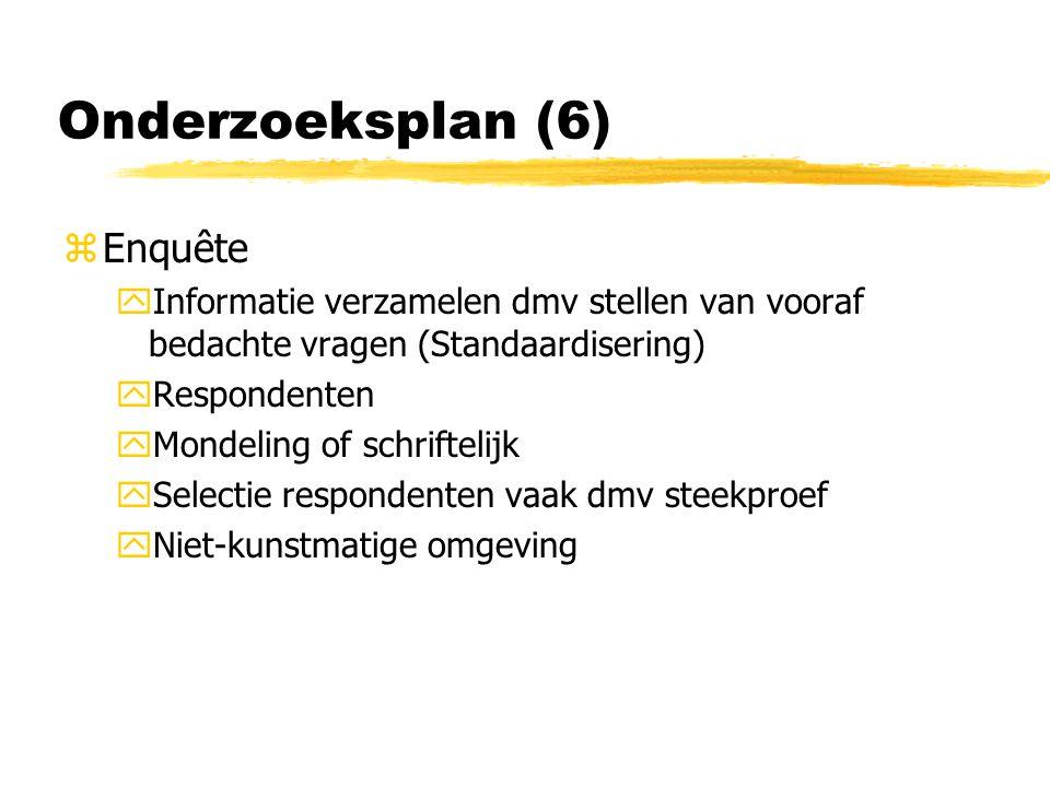 Onderzoeksplan (6) zEnquête yInformatie verzamelen dmv stellen van vooraf bedachte vragen (Standaardisering) yRespondenten yMondeling of schriftelijk ySelectie respondenten vaak dmv steekproef yNiet-kunstmatige omgeving