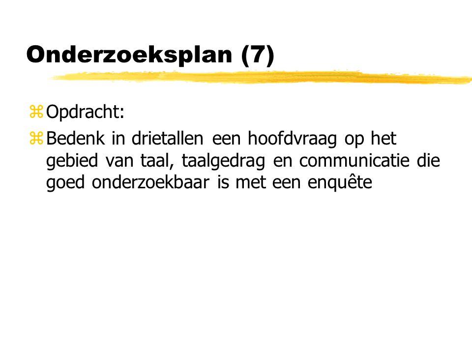 Onderzoeksplan (7) zOpdracht: zBedenk in drietallen een hoofdvraag op het gebied van taal, taalgedrag en communicatie die goed onderzoekbaar is met een enquête