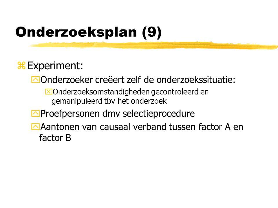 Onderzoeksplan (9) zExperiment: yOnderzoeker creëert zelf de onderzoekssituatie: xOnderzoeksomstandigheden gecontroleerd en gemanipuleerd tbv het onderzoek yProefpersonen dmv selectieprocedure yAantonen van causaal verband tussen factor A en factor B