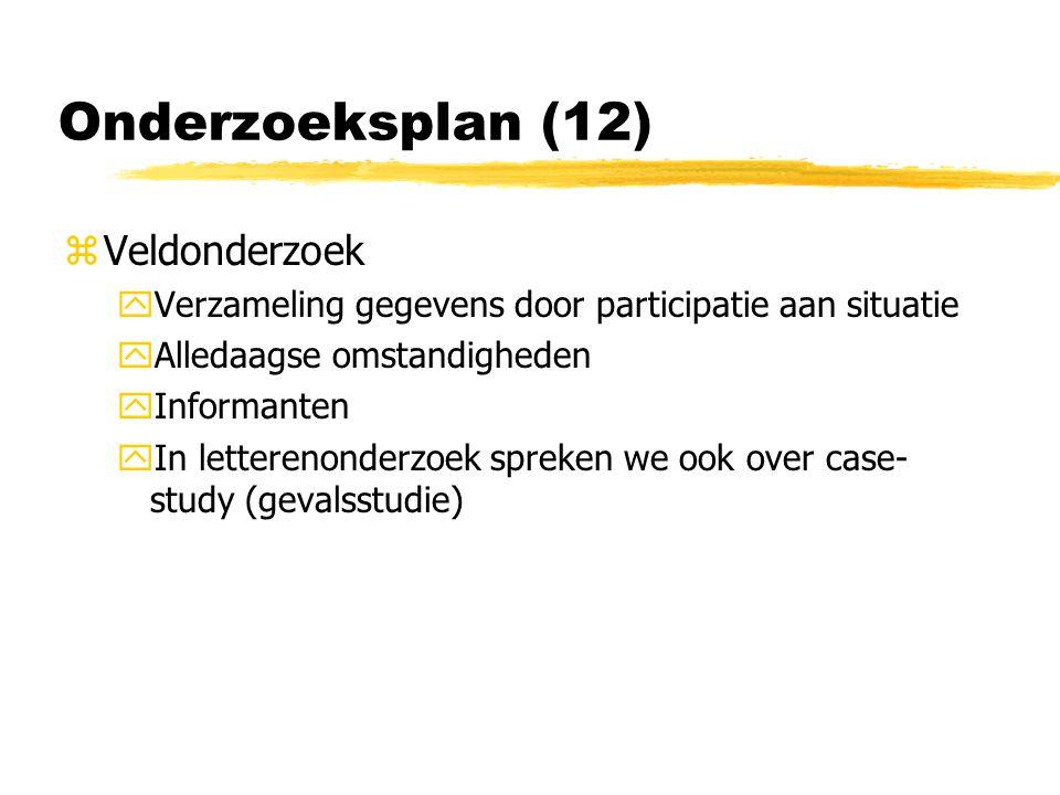 Onderzoeksplan (12) zVeldonderzoek yVerzameling gegevens door participatie aan situatie yAlledaagse omstandigheden yInformanten yIn letterenonderzoek spreken we ook over case- study (gevalsstudie)