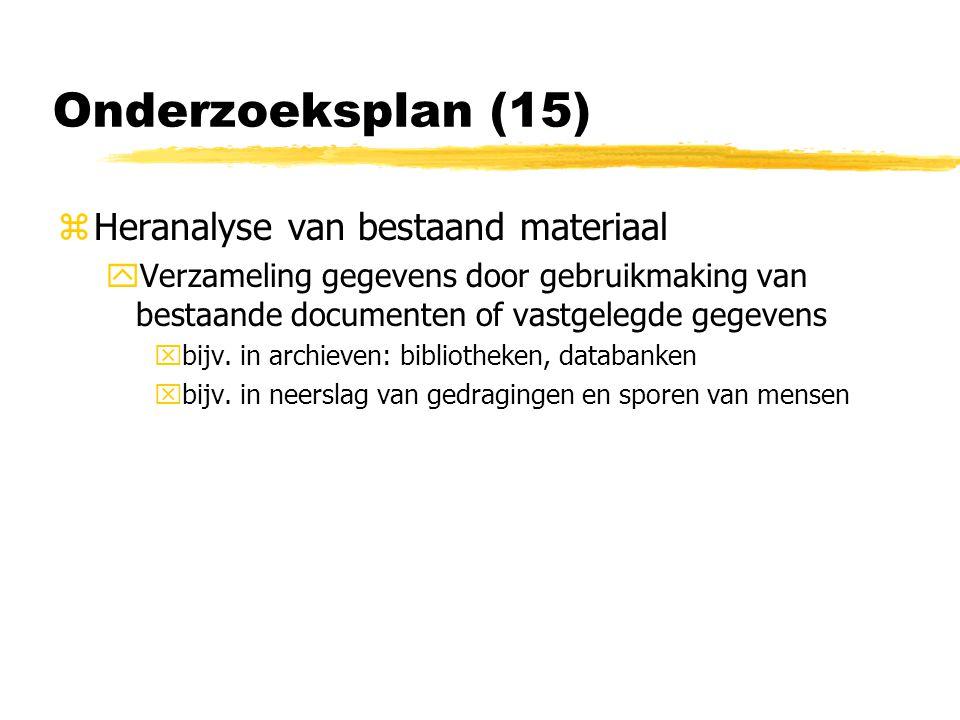 Onderzoeksplan (15) zHeranalyse van bestaand materiaal yVerzameling gegevens door gebruikmaking van bestaande documenten of vastgelegde gegevens xbijv.