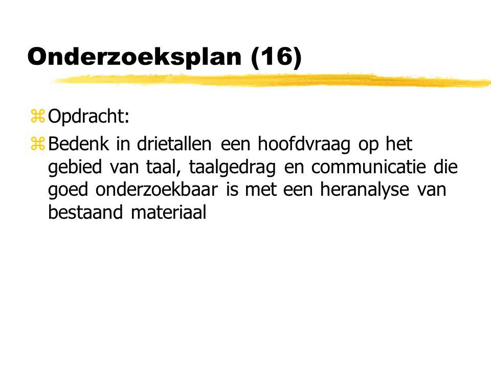Onderzoeksplan (16) zOpdracht: zBedenk in drietallen een hoofdvraag op het gebied van taal, taalgedrag en communicatie die goed onderzoekbaar is met een heranalyse van bestaand materiaal