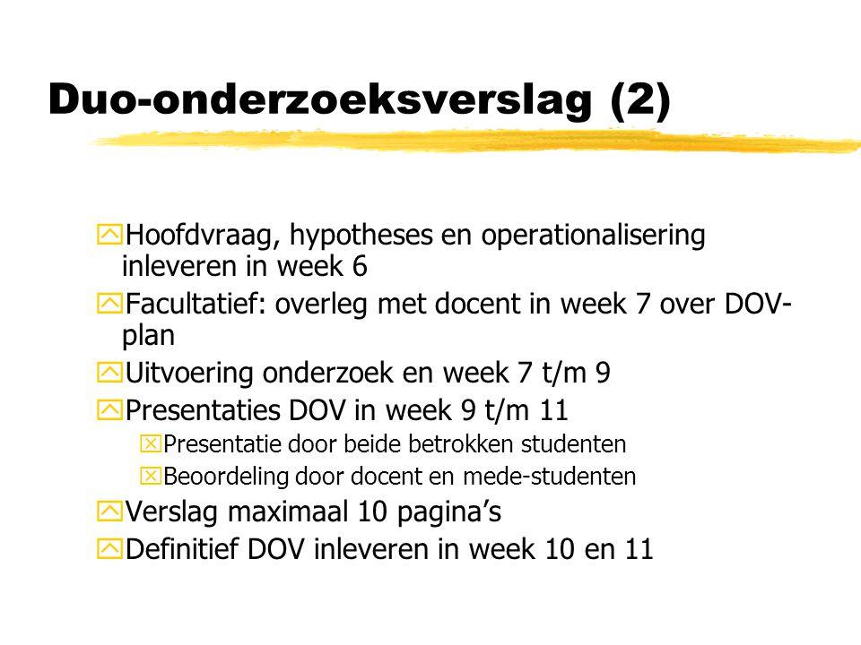 Duo-onderzoeksverslag (2) yHoofdvraag, hypotheses en operationalisering inleveren in week 6 yFacultatief: overleg met docent in week 7 over DOV- plan yUitvoering onderzoek en week 7 t/m 9 yPresentaties DOV in week 9 t/m 11 xPresentatie door beide betrokken studenten xBeoordeling door docent en mede-studenten yVerslag maximaal 10 pagina's yDefinitief DOV inleveren in week 10 en 11