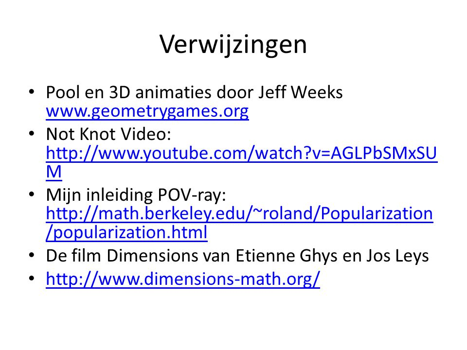 Verwijzingen Pool en 3D animaties door Jeff Weeks www.geometrygames.org www.geometrygames.org Not Knot Video: http://www.youtube.com/watch?v=AGLPbSMxS