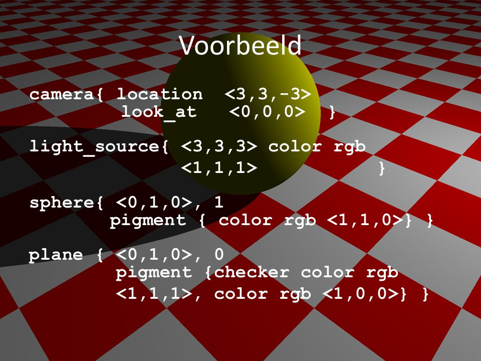 Voorbeeld camera{ location look_at } light_source{ color rgb } sphere{, 1 pigment { color rgb } } plane {, 0 pigment {checker color rgb, color rgb } }