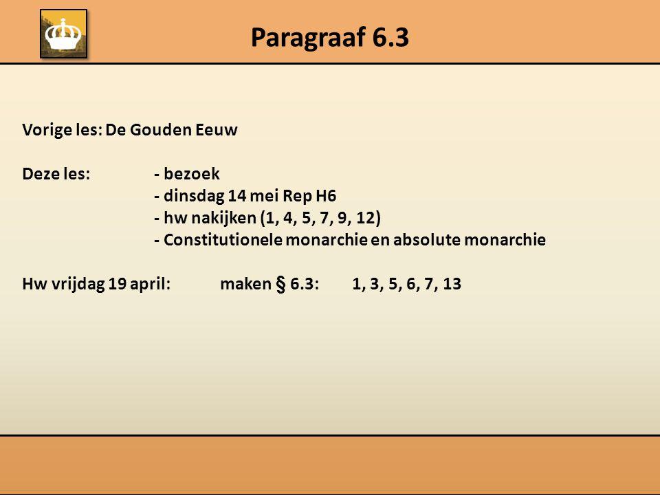 Paragraaf 6.3 Vorige les: De Gouden Eeuw Deze les:- bezoek - dinsdag 14 mei Rep H6 - hw nakijken (1, 4, 5, 7, 9, 12) - Constitutionele monarchie en ab