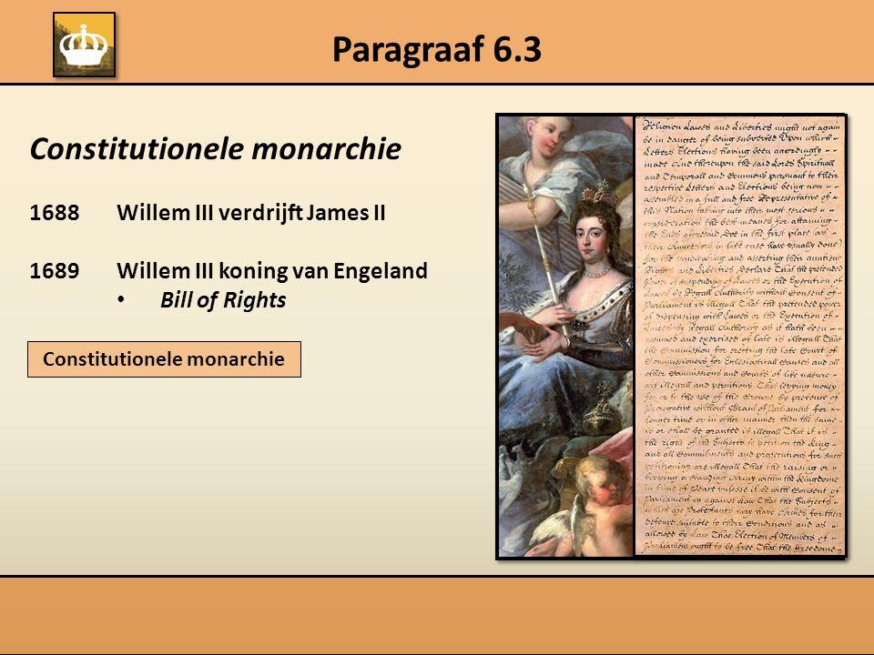 Paragraaf 6.3 Constitutionele monarchie 1688Willem III verdrijft James II 1689Willem III koning van Engeland Bill of Rights Constitutionele monarchie