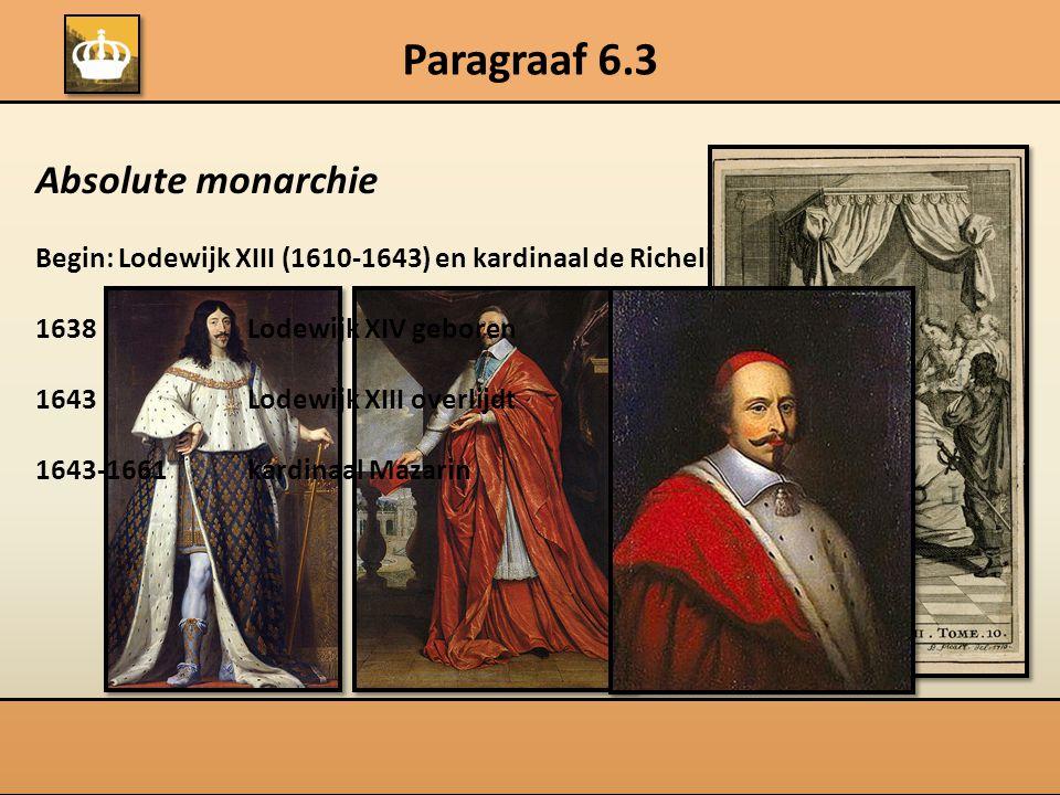 Paragraaf 6.3 Absolute monarchie Begin: Lodewijk XIII (1610-1643) en kardinaal de Richelieu 1638Lodewijk XIV geboren 1643Lodewijk XIII overlijdt 1643-