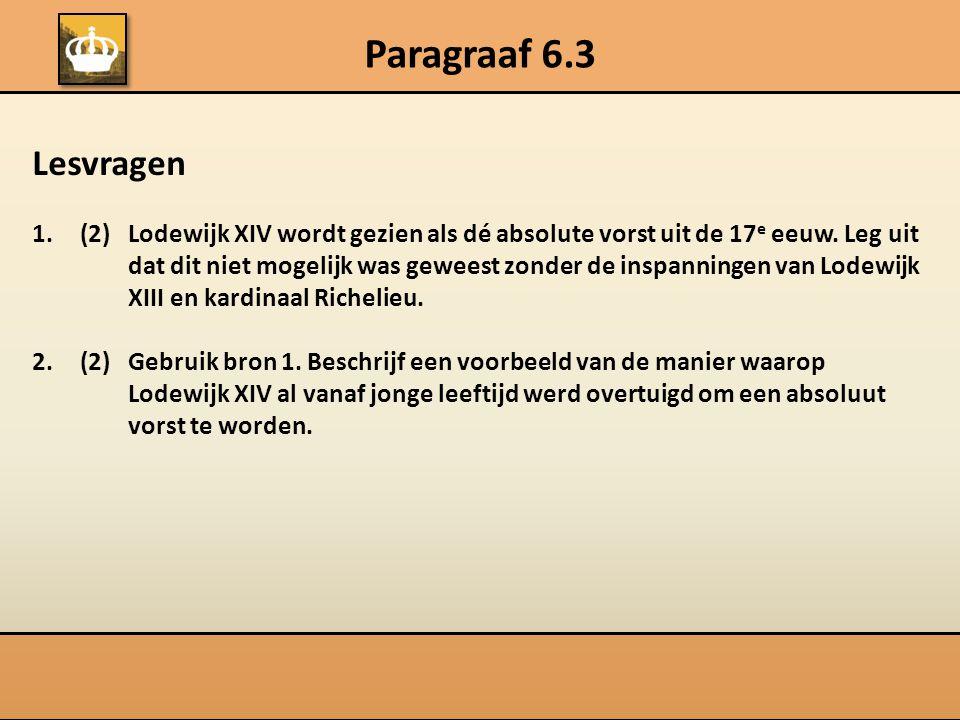 Paragraaf 6.3 Lesvragen 1.(2) Lodewijk XIV wordt gezien als dé absolute vorst uit de 17 e eeuw. Leg uit dat dit niet mogelijk was geweest zonder de in