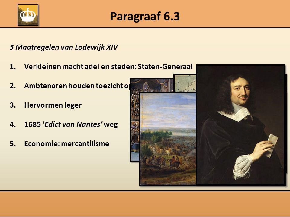 5 Maatregelen van Lodewijk XIV 1.Verkleinen macht adel en steden: Staten-Generaal 2.Ambtenaren houden toezicht op provincies 3.Hervormen leger 4.1685