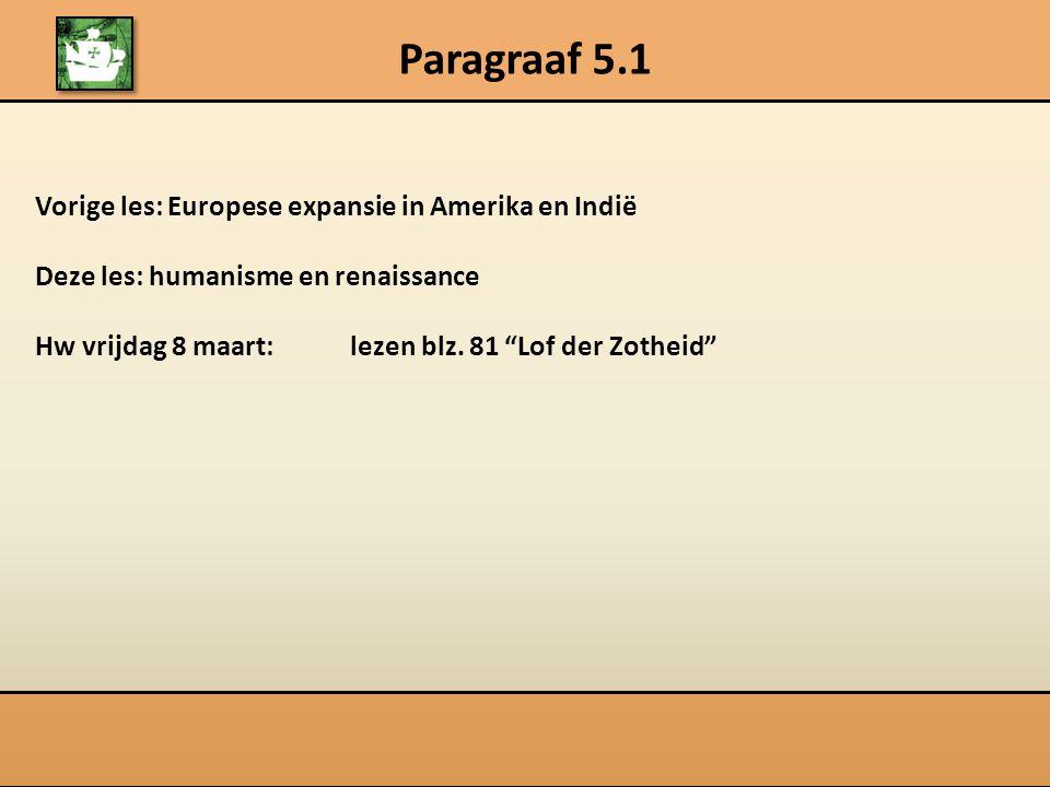 "Paragraaf 5.1 Vorige les: Europese expansie in Amerika en Indië Deze les: humanisme en renaissance Hw vrijdag 8 maart: lezen blz. 81 ""Lof der Zotheid"""