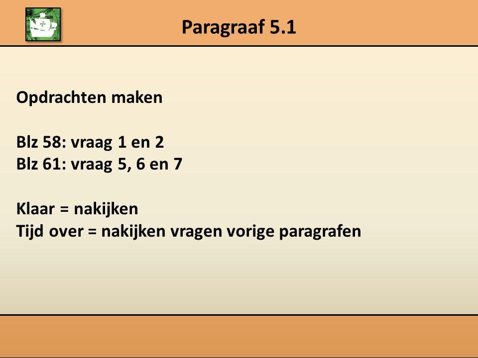 Opdrachten maken Blz 58: vraag 1 en 2 Blz 61: vraag 5, 6 en 7 Klaar = nakijken Tijd over = nakijken vragen vorige paragrafen