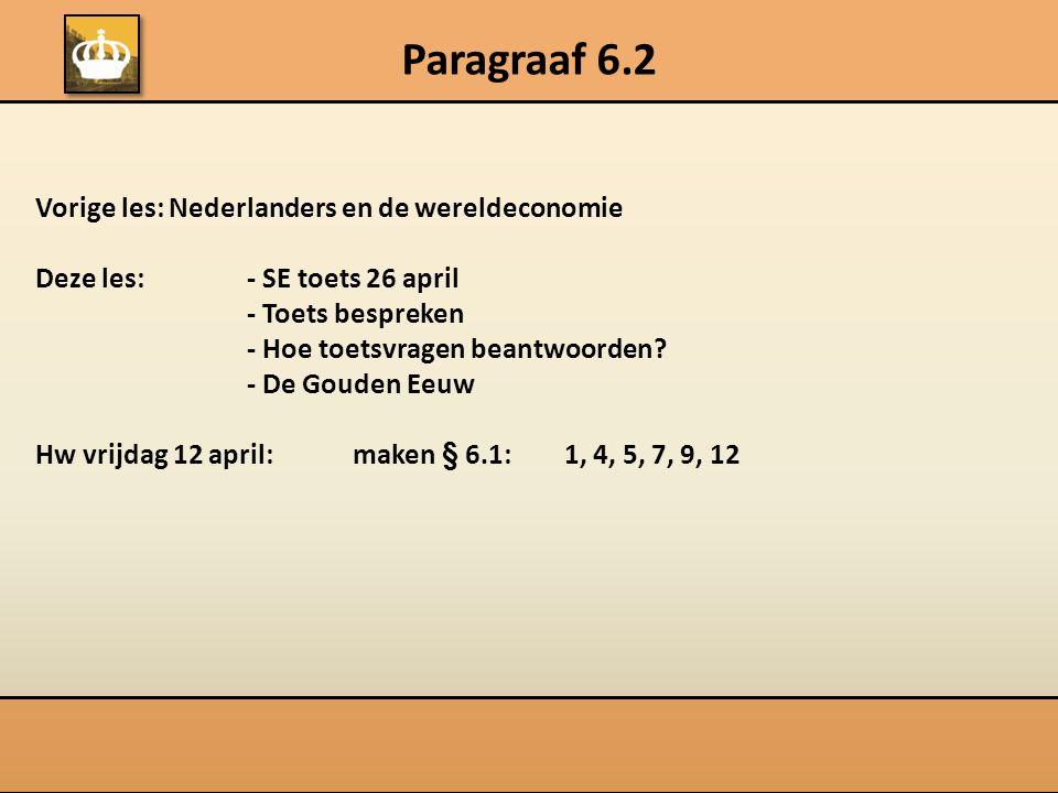 Paragraaf 6.2 Vorige les: Nederlanders en de wereldeconomie Deze les:- SE toets 26 april - Toets bespreken - Hoe toetsvragen beantwoorden? - De Gouden
