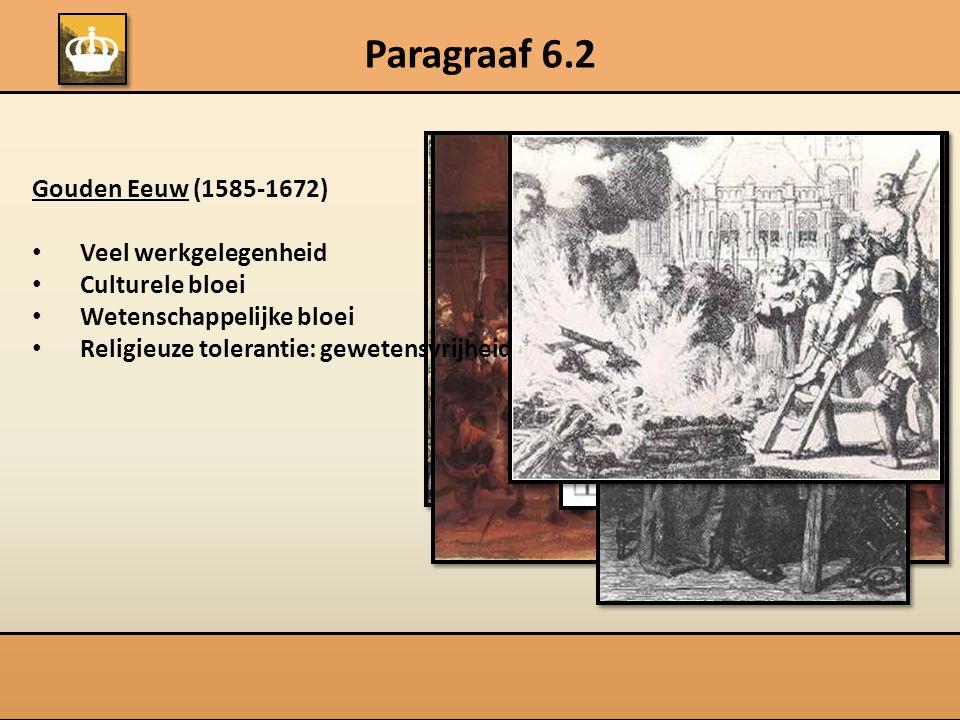 Paragraaf 6.2 Gouden Eeuw (1585-1672) Veel werkgelegenheid Culturele bloei Wetenschappelijke bloei Religieuze tolerantie: gewetensvrijheid