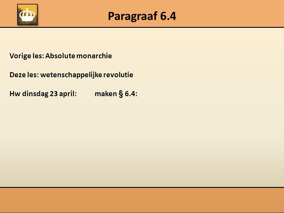 Paragraaf 6.4 Vorige les: Absolute monarchie Deze les: wetenschappelijke revolutie Hw dinsdag 23 april:maken § 6.4:
