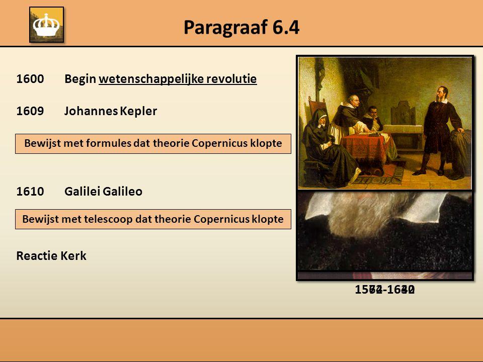 Paragraaf 6.4 1600Begin wetenschappelijke revolutie 1609 Johannes Kepler 1610Galilei Galileo Reactie Kerk Bewijst met formules dat theorie Copernicus klopte Bewijst met telescoop dat theorie Copernicus klopte 1572-16301564-1642