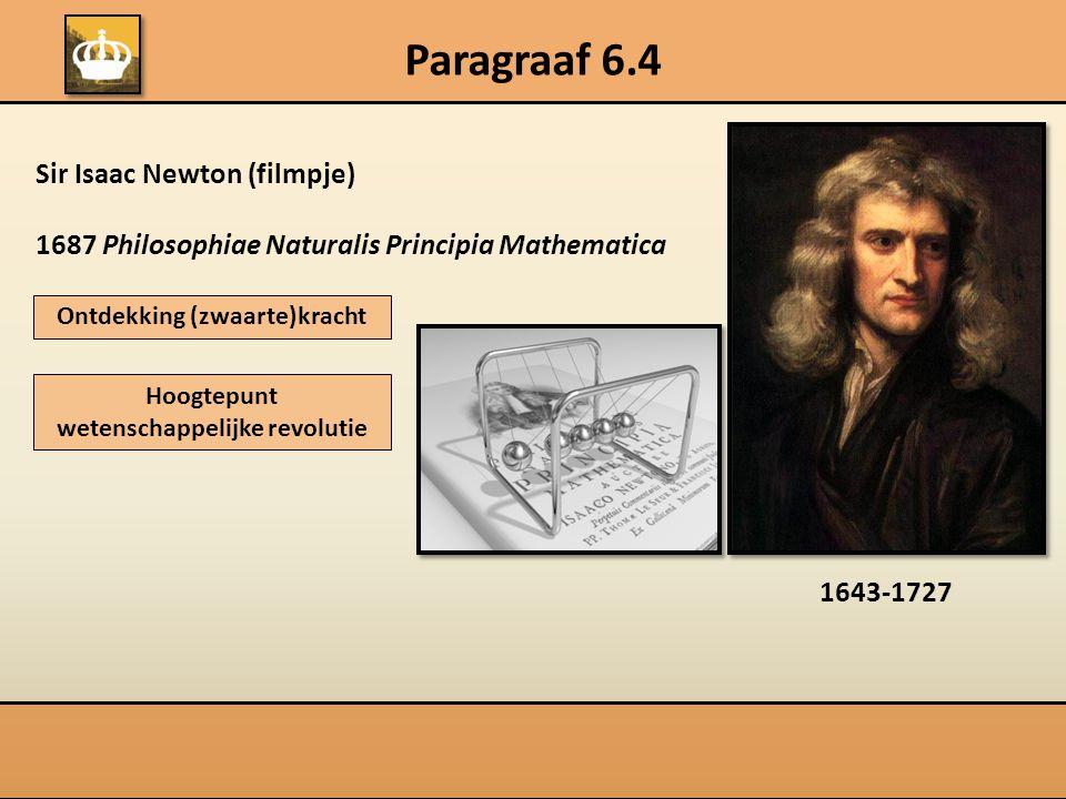 Paragraaf 6.4 Sir Isaac Newton (filmpje) 1687 Philosophiae Naturalis Principia Mathematica Ontdekking (zwaarte)kracht Hoogtepunt wetenschappelijke revolutie 1643-1727