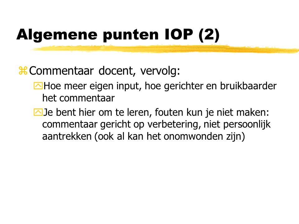 Algemene punten IOP (2) zCommentaar docent, vervolg: yHoe meer eigen input, hoe gerichter en bruikbaarder het commentaar yJe bent hier om te leren, fouten kun je niet maken: commentaar gericht op verbetering, niet persoonlijk aantrekken (ook al kan het onomwonden zijn)