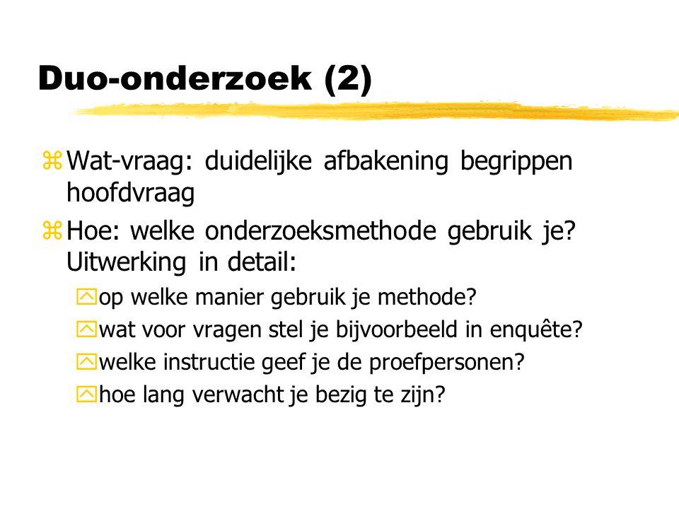 Duo-onderzoek (2) zWat-vraag: duidelijke afbakening begrippen hoofdvraag zHoe: welke onderzoeksmethode gebruik je.