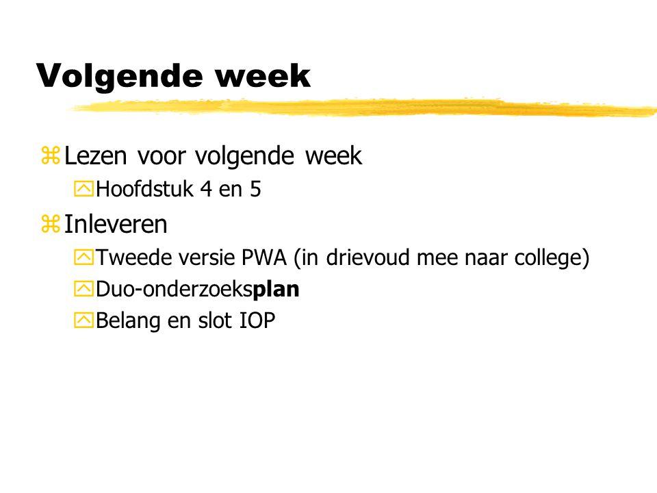 Volgende week zLezen voor volgende week yHoofdstuk 4 en 5 zInleveren yTweede versie PWA (in drievoud mee naar college) yDuo-onderzoeksplan yBelang en slot IOP