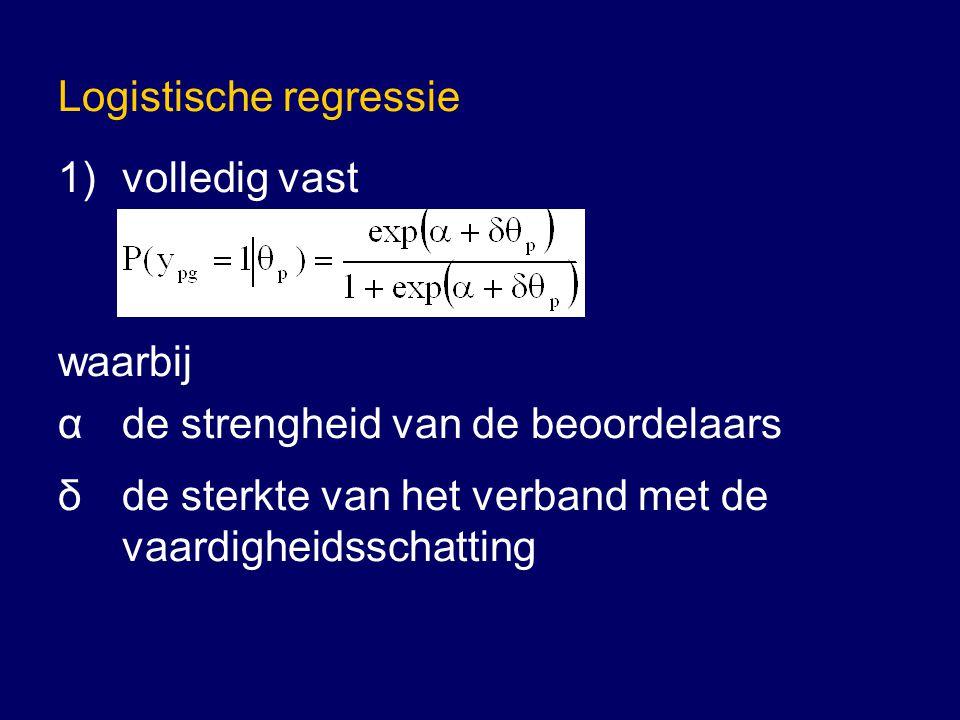 Logistische regressie 1)volledig vast waarbij α de strengheid van de beoordelaars δ de sterkte van het verband met de vaardigheidsschatting