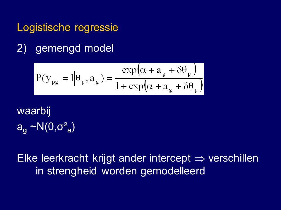 Logistische regressie 2)gemengd model waarbij a g ~N(0,σ² a ) Elke leerkracht krijgt ander intercept  verschillen in strengheid worden gemodelleerd