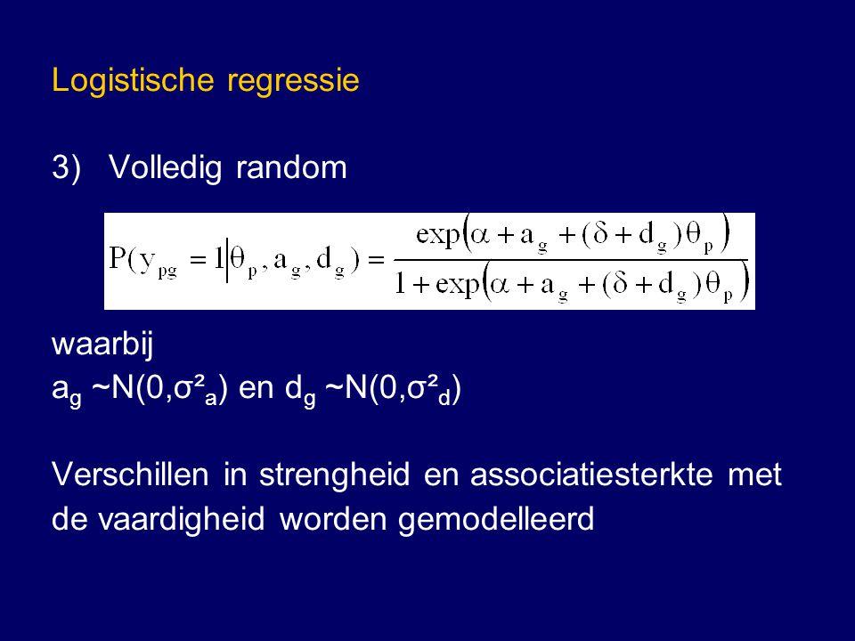 Logistische regressie 3)Volledig random waarbij a g ~N(0,σ² a ) en d g ~N(0,σ² d ) Verschillen in strengheid en associatiesterkte met de vaardigheid worden gemodelleerd