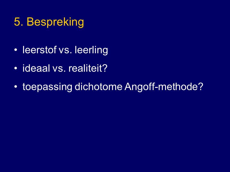 5. Bespreking leerstof vs. leerling ideaal vs. realiteit? toepassing dichotome Angoff-methode?