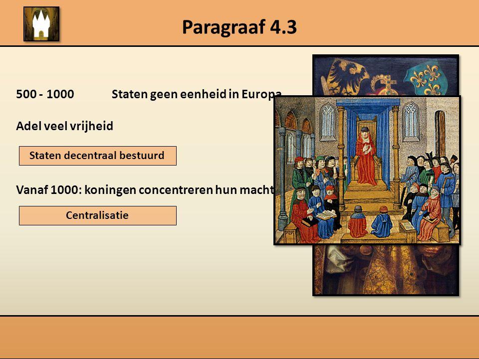 Paragraaf 4.3 500 - 1000 Staten geen eenheid in Europa Adel veel vrijheid Vanaf 1000: koningen concentreren hun macht Staten decentraal bestuurd Centr