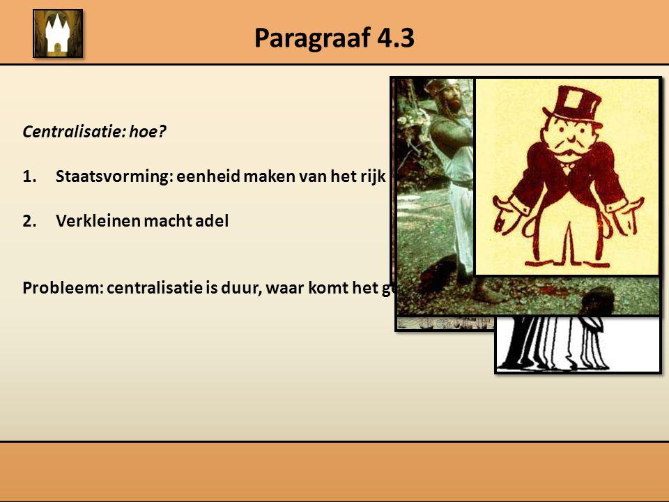 Paragraaf 4.3 Centralisatie: hoe? 1.Staatsvorming: eenheid maken van het rijk 2.Verkleinen macht adel Probleem: centralisatie is duur, waar komt het g