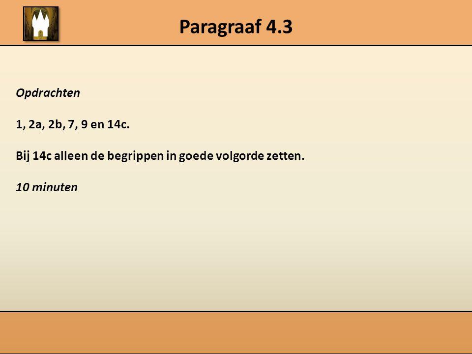Paragraaf 4.3 Opdrachten 1, 2a, 2b, 7, 9 en 14c. Bij 14c alleen de begrippen in goede volgorde zetten. 10 minuten